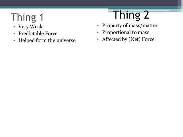 Thing 1 • Very Weak • Predictable Force • Helped form the universe • Property of mass/matter • Proportional to mass • Affe...