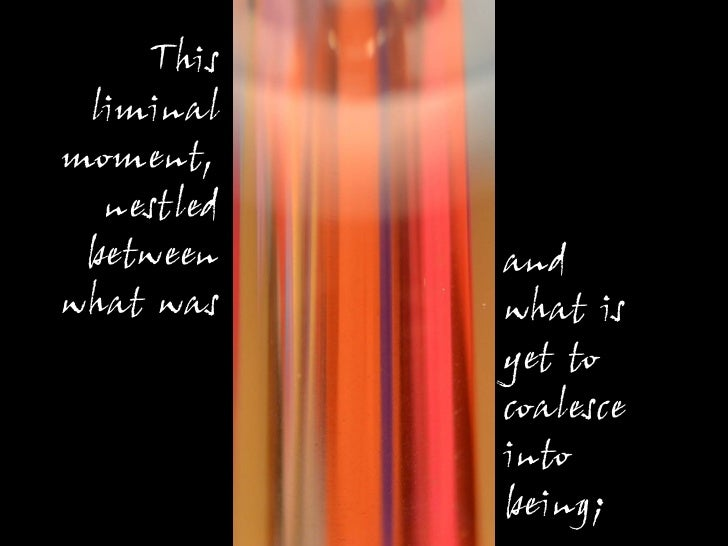 This liminalmoment,  nestled between    andwhat was    what is            yet to            coalesce            into      ...