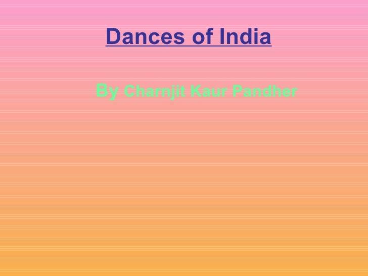 Dances of India <ul><ul><ul><ul><ul><li>By  Charnjit Kaur Pandher </li></ul></ul></ul></ul></ul>