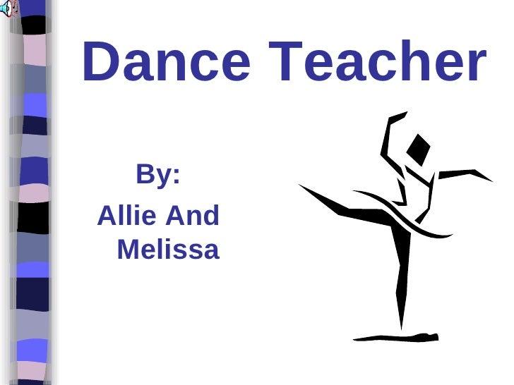 Dance Teacher <ul><li>By: </li></ul><ul><li>Allie And Melissa </li></ul>