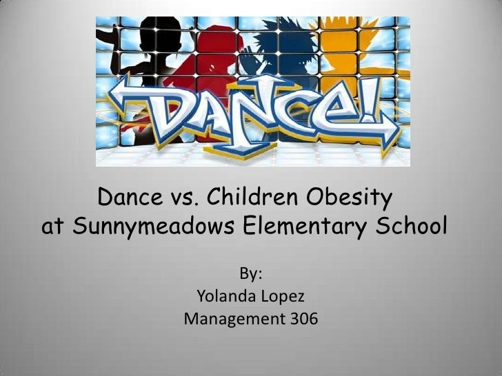 Dance vs. Children Obesityat Sunnymeadows Elementary School                 By:            Yolanda Lopez           Managem...