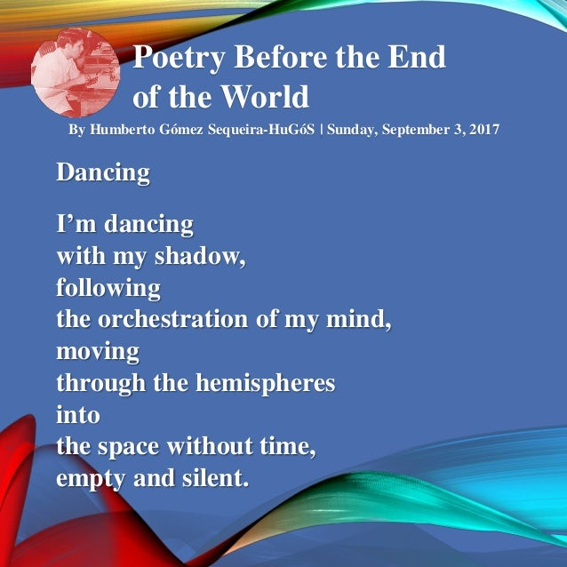 Poetry Before the End of the World By Humberto Gómez Sequeira-HuGóS   Sunday, September 3, 2017 Dancing I'm dancing with m...