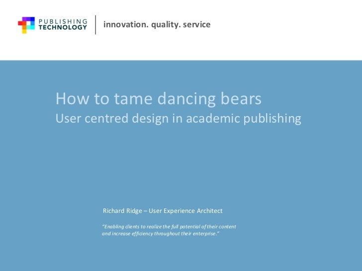 How to tame dancing bears User centred design in academic publishing  Richard Ridge – User Experience Architect