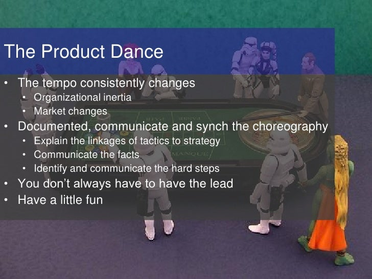 The Product Dance • The tempo consistently changes    • Organizational inertia    • Market changes • Documented, communica...