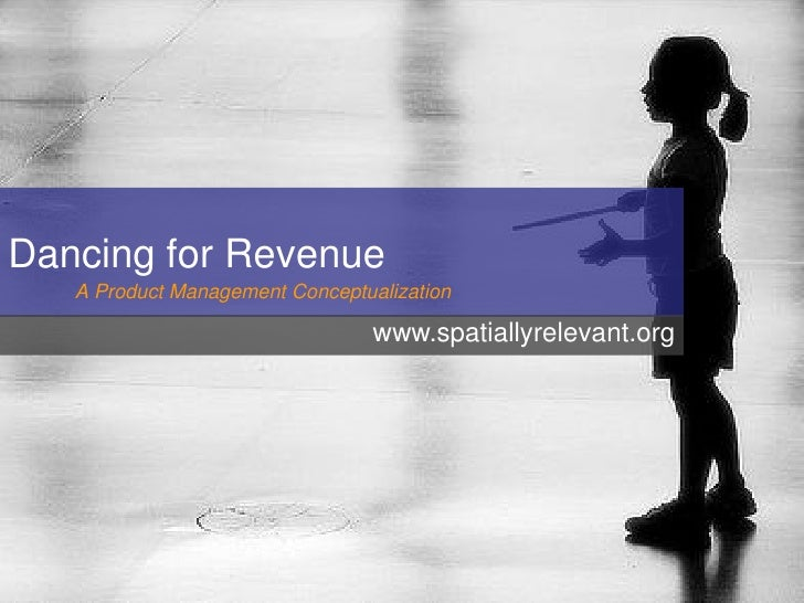 Dancing for Revenue    A Product Management Conceptualization                                   www.spatiallyrelevant.org