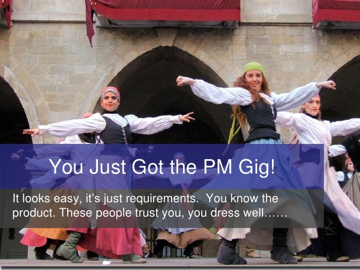You Just Got the PM Gig! It looks easy, it's just requirements. You know the product. These people trust you, you dress we...