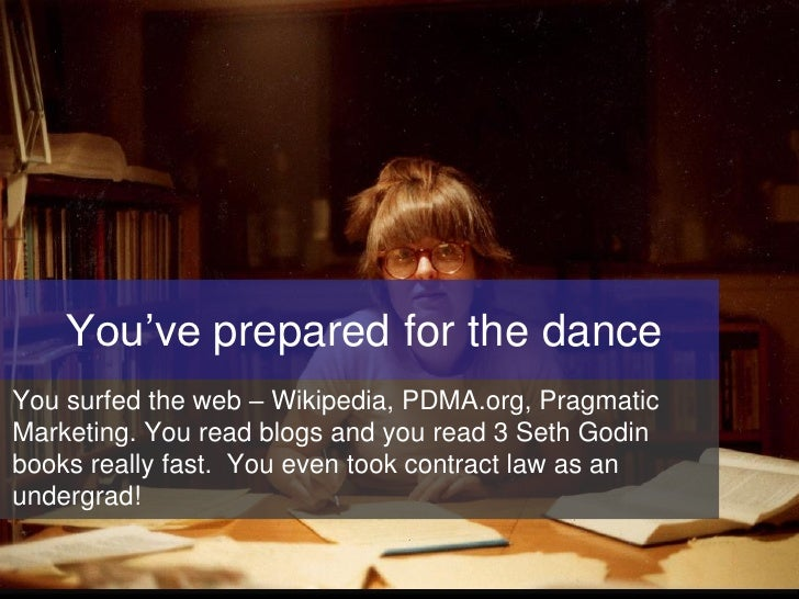 You've prepared for the dance You surfed the web – Wikipedia, PDMA.org, Pragmatic Marketing. You read blogs and you read 3...