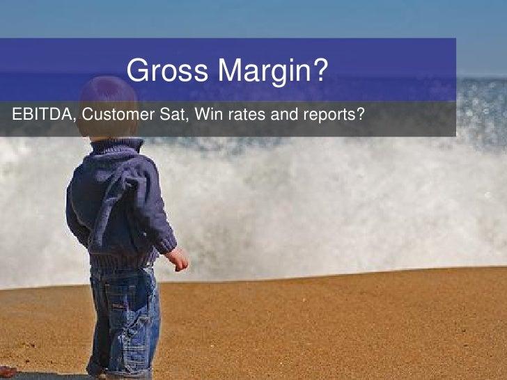 Gross Margin? EBITDA, Customer Sat, Win rates and reports?