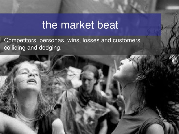 the market beat Competitors, personas, wins, losses and customers colliding and dodging.