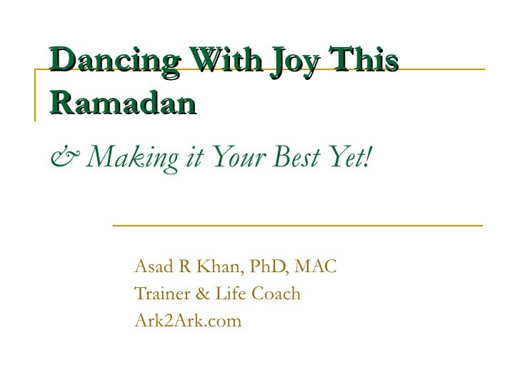 Dancing With Joy This Ramadan & Making it Your Best Yet! Asad R Khan, PhD, MAC  Trainer & Life Coach Ark2Ark.com