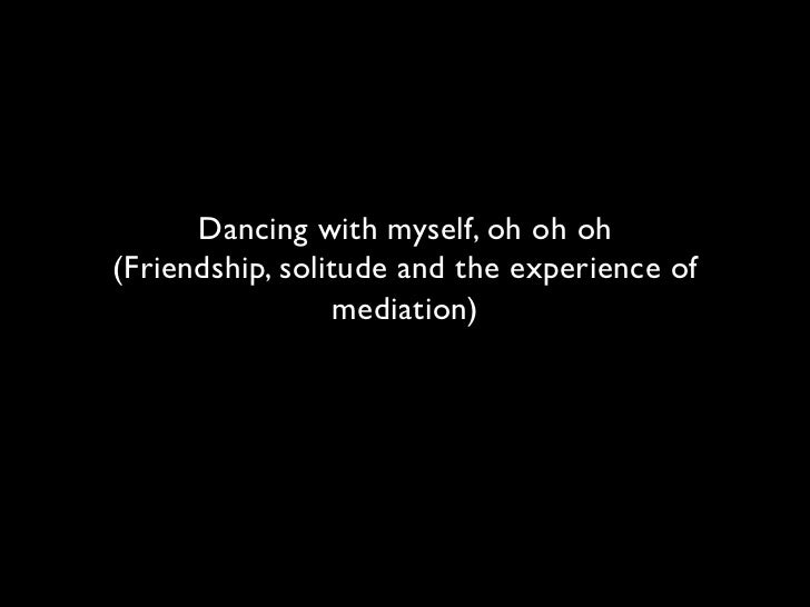 Dancing with myself, oh oh oh(Friendship, solitude and the experience of                  mediation)
