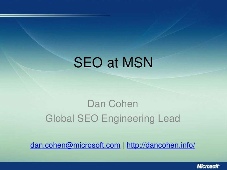SEO at MSN<br />Dan Cohen<br />Global SEO Engineering Lead<br />dan.cohen@microsoft.com | http://dancohen.info/<br />