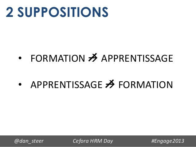 2 SUPPOSITIONS  • FORMATION  APPRENTISSAGE  • APPRENTISSAGE  FORMATION @dan_steer   Cefora HRM Day   #Engage2013