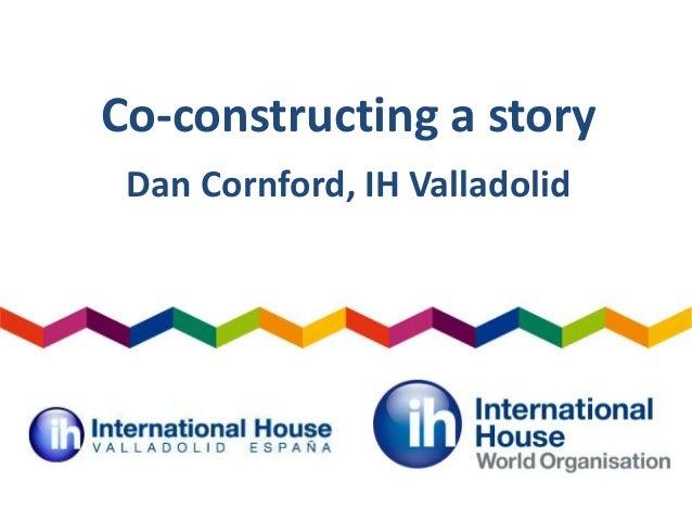 Co-constructing a story Dan Cornford, IH Valladolid