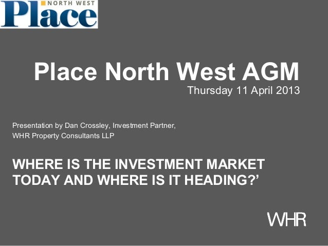 Presentation by Dan Crossley, Investment Partner,WHR Property Consultants LLPWHERE IS THE INVESTMENT MARKETTODAY AND WHERE...