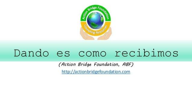 Dando es como recibimos (Action Bridge Foundation, ABF) http://actionbridgefoundation.com