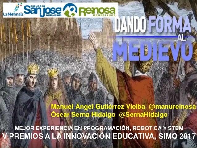 MEJOR EXPERIENCIA EN PROGRAMACIÓN, ROBÓTICA Y STEM V PREMIOS A LA INNOVACIÓN EDUCATIVA, SIMO 2017 Manuel Ángel Gutiérrez V...
