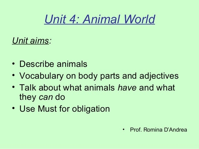 Unit 4: Animal World Unit aims: • Describe animals • Vocabulary on body parts and adjectives • Talk about what animals hav...