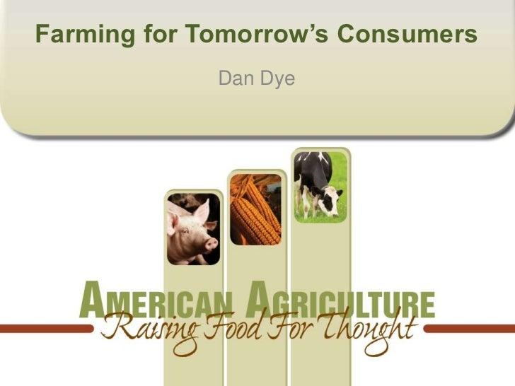Farming for Tomorrow's Consumers             Dan Dye