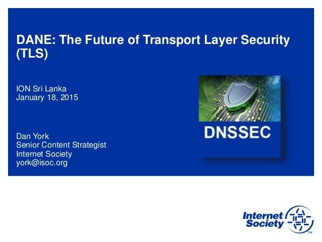 DANE: The Future of Transport Layer Security (TLS) ION Sri Lanka January 18, 2015 Dan York Senior Content Strategist Inter...