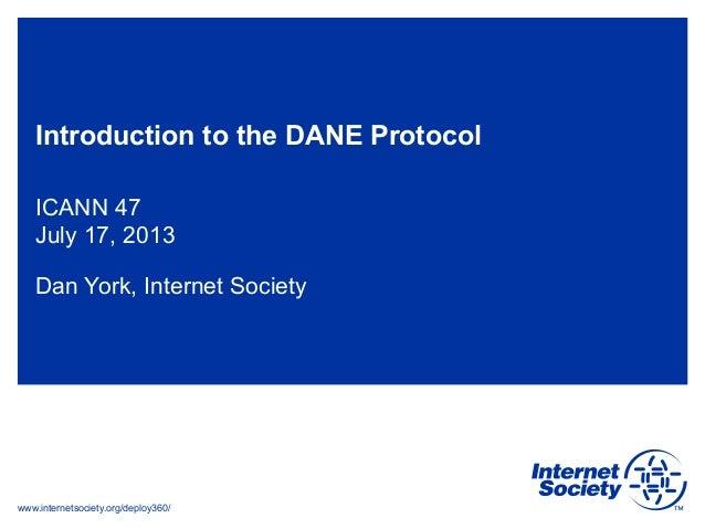 www.internetsociety.org/deploy360/ Introduction to the DANE Protocol ICANN 47 July 17, 2013 Dan York, Internet Society