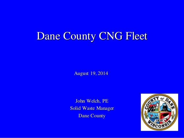 Dane County CNG Fleet  John Welch, PE  Solid Waste Manager  Dane County  August 19, 2014