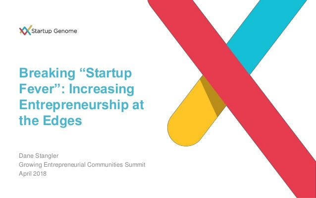 "Breaking ""Startup Fever"": Increasing Entrepreneurship at the Edges Dane Stangler Growing Entrepreneurial Communities Summi..."