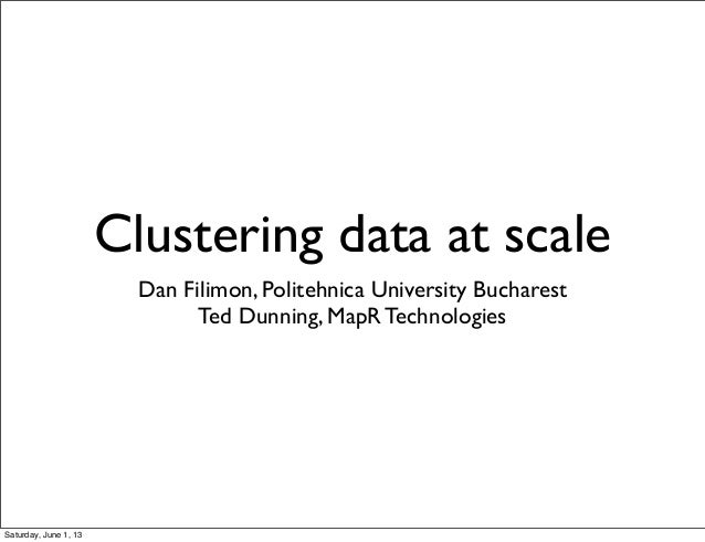 Clustering data at scaleDan Filimon, Politehnica University BucharestTed Dunning, MapR TechnologiesSaturday, June 1, 13