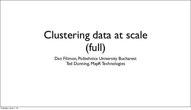 Clustering data at scale(full)Dan Filimon, Politehnica University BucharestTed Dunning, MapR TechnologiesSaturday, June 1,...