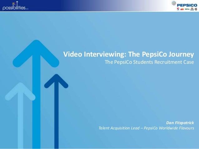 Video Interviewing: The PepsiCo Journey The PepsiCo Students Recruitment Case Dan Fitzpatrick Talent Acquisition Lead – Pe...