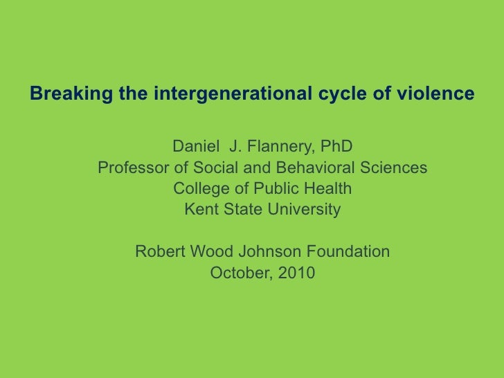 Breaking the intergenerational cycle of violence Daniel  J. Flannery, PhD Professor of Social and Behavioral Sciences Coll...