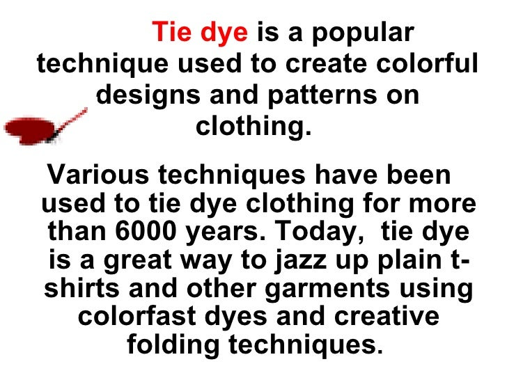 Tie dye   is a popular technique used to create colorful designs and patterns on clothing.   <ul><li>Various techniques ...