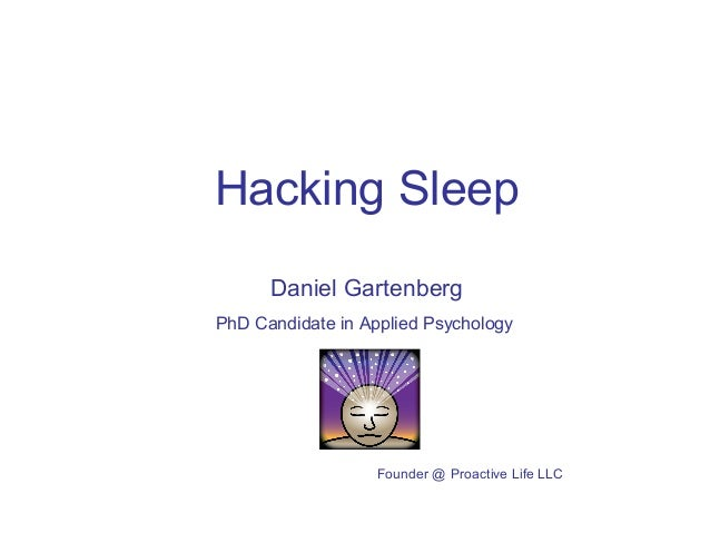 Hacking Sleep  Daniel Gartenberg  PhD Candidate in Applied Psychology  Founder @ Proactive Life LLC