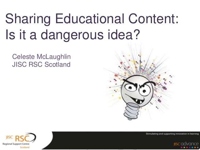 Sharing Educational Content: Is it a dangerous idea? Celeste McLaughlin JISC RSC Scotland