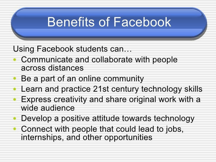the benefit of facebook to the Facebook, arguably the most famous social networking site, comes with its own pros and cons here in this article, i will try to show some of the advantages and disadvantages of facebook read: 10 facebook tips and tricks you should know facebook has helped to create a brand for many individuals and businesses.