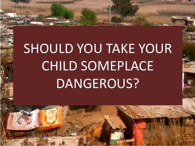 SHOULD YOU TAKE YOUR CHILD SOMEPLACE DANGEROUS?