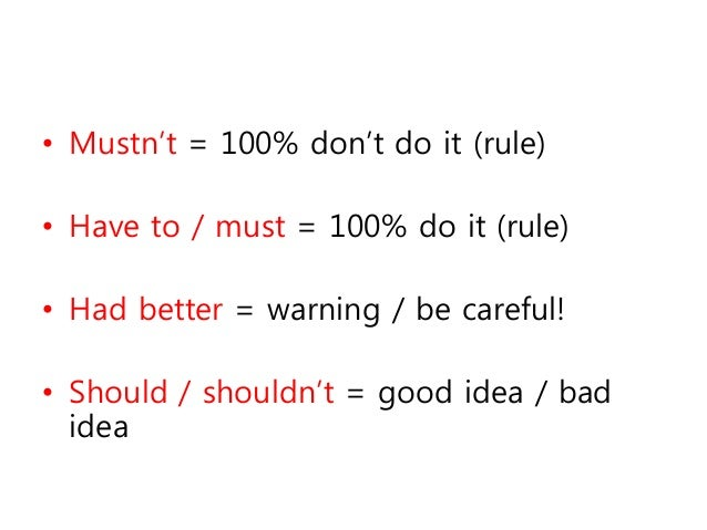 • Mustn't = 100% don't do it (rule) • Have to / must = 100% do it (rule) • Had better = warning / be careful! • Should / s...