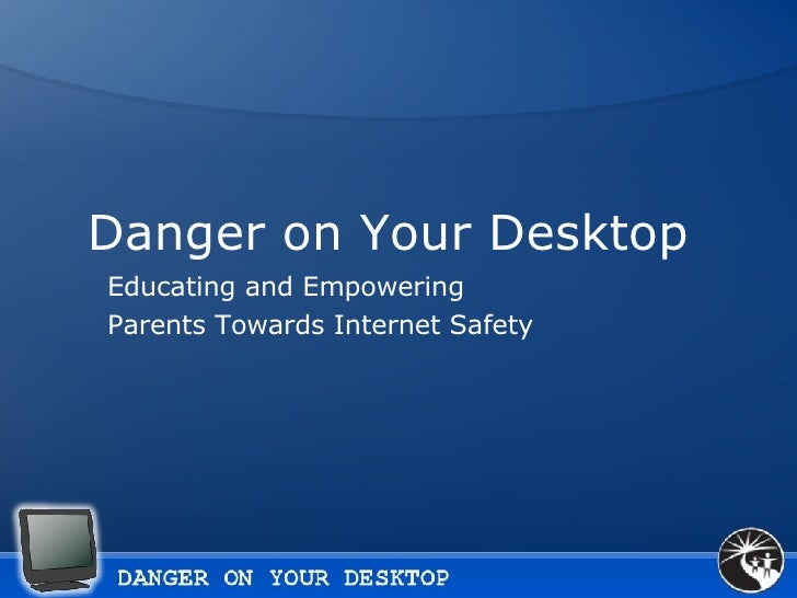 Danger on Your Desktop  Educating and Empowering Parents Towards Internet Safety