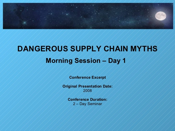 DANGEROUS SUPPLY CHAIN MYTHS Morning Session – Day 1   Conference Excerpt Original Presentation Date: 2008 Conference Dura...