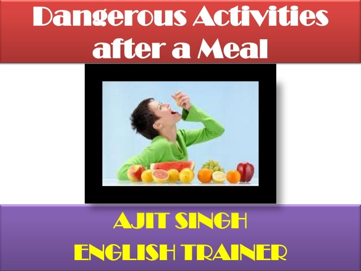 Dangerous Activities after a Meal <br />AJIT SINGH<br />ENGLISH TRAINER<br />