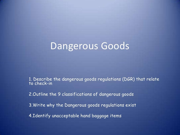Dangerous Goods1. Describe the dangerous goods regulations (DGR) that relateto check-in2.Outline the 9 classifications of ...