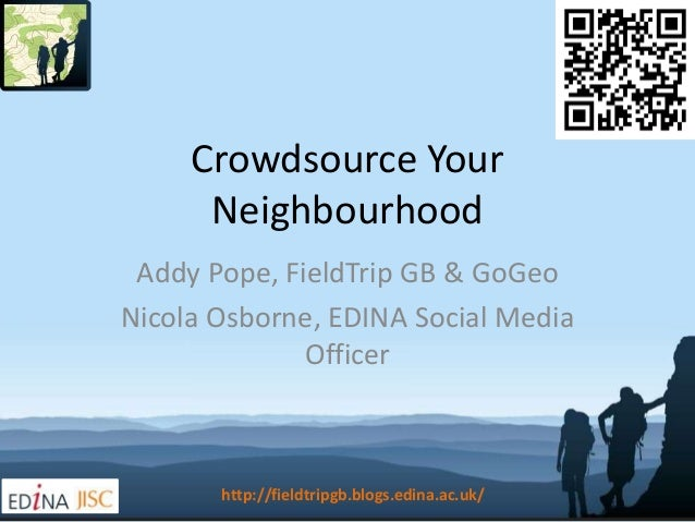 http://fieldtripgb.blogs.edina.ac.uk/ Crowdsource Your Neighbourhood Addy Pope, FieldTrip GB & GoGeo Nicola Osborne, EDINA...