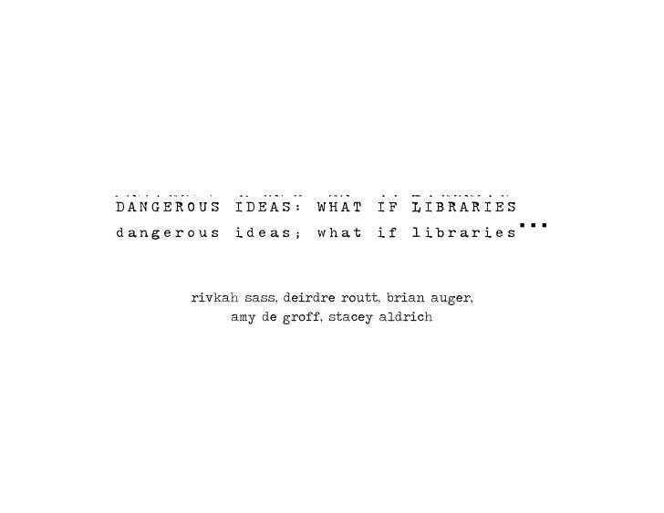 Dangerous ideas: what if libraries       rivkah sass, deirdre routt, brian auger,            amy de groff, stacey aldrich
