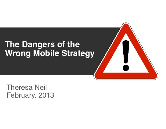 The Dangers of theWrong Mobile StrategyTheresa NeilFebruary, 2013
