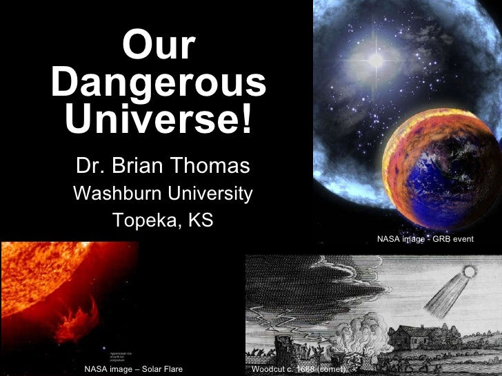 Our Dangerous Universe! Dr. Brian Thomas Washburn University Topeka, KS Woodcut c. 1668 (comet) NASA image - GRB event NAS...