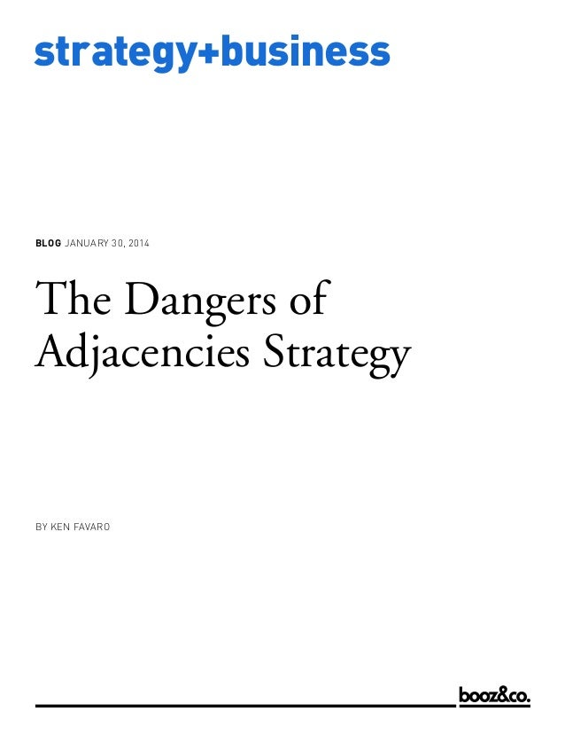 BLOG JANUARY 30, 2014  The Dangers of Adjacencies Strategy  BY KEN FAVARO  www.strategy-business.com  strategy+business