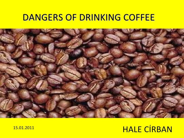 DANGERS OF DRINKING COFFEE HALE CİRBAN 15.01.2011