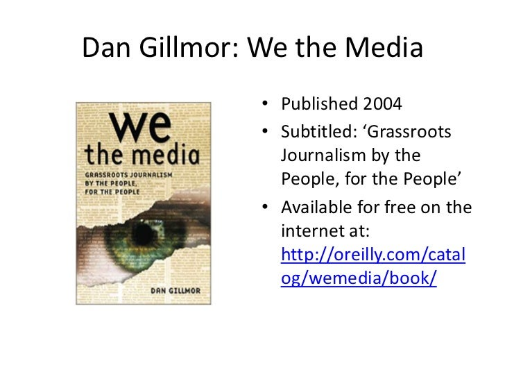 Dan Gillmor: We the Media             • Published 2004             • Subtitled: 'Grassroots               Journalism by th...