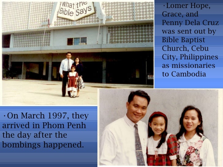 <ul><li>Lomer Hope, Grace, and Penny Dela Cruz was sent out by Bible Baptist Church, Cebu City, Philippines as missionarie...