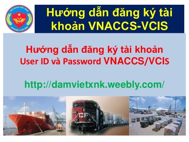 Hướng dẫn đăng ký tài khoản VNACCS-VCIS Hướng dẫn đăng ký tài khoản User ID và Password VNACCS/VCIS http://damvietxnk.weeb...